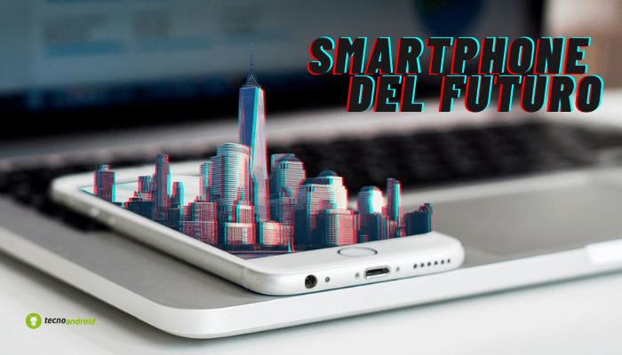 Smartphone: i dispositivi del FUTURO avranno delle grandi novità